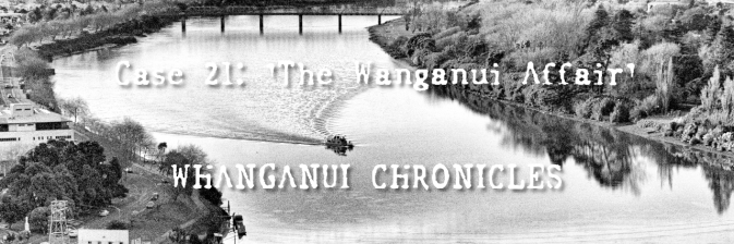 Case 21: 'The Wanganui Affair' (WHANGANUI CHRONICLES – PART II)